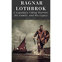 Ragnar Lothbrok: A Legendary Viking Warrior, His Family, and His Legacy