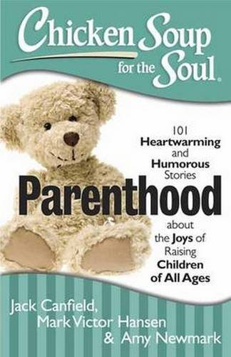 Chicken Soup for the Soul: Parenthood: 101 Heartwarming and Humorous Stories about the Joys of Raising Children of All A