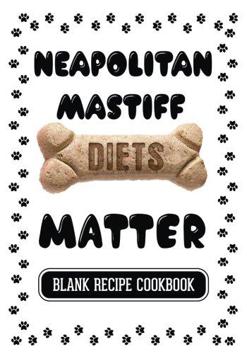 Neapolitan Mastiff Diets Matter: Raw Homemade Dog Food, Blank Recipe Cookbook, 7 x 10, 100 Blank Recipe Pages (Northwest Journal Wine)