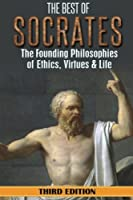 Socrates: The Best of Socrates: The Founding Philosophies of Ethics, Virtues & Life