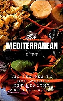 Mediterranean Diet: 150 Recipes to Lose Weight, Get Healthy and Feel Great (Mediterranean Diet, Mediterranean Diet For Beginners, Mediterranean Diet Cookbook, Mediterranean Diet Recipes) by [Smith, LR]