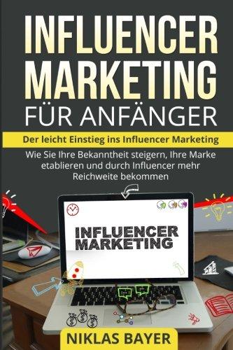 Influencer Marketing für Anfänger: Der leicht Einstieg ins Influencer Marketing. Wie Sie Ihre Bekanntheit steigern, Ihre Marke etablieren und durch Influencer mehr Reichweite bekommen.