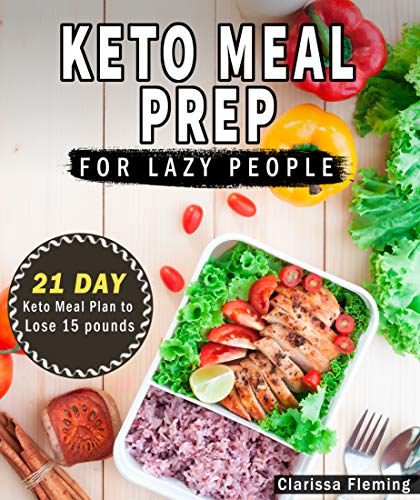 Keto Meal Prep For Lazy People: 21-Day Ketogenic Meal Plan to Lose 15 Pounds (40 Delicious Keto Made Easy Recipes Plus Tips And Tricks For Beginners All ... This Diet Today!) (Keto Laziness Book 1)