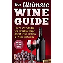Wine Guide: Learn everything you need to know about wine tasting & wine selecting - Includes tips and tricks (Wine Making and Tasting Books Book 1)