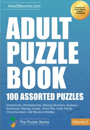 Adult Puzzle Book: 100 Assorted Puzzles - Volume 2: Crosswords, Word Searches, Missing Numbers, Sudokus, Arrowords, Missing Vowels, Word Fills, Code ... Cell Blocks & Riddles (The Puzzle Series)