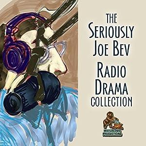 The Seriously Joe Bev Radio Drama Collection Performance