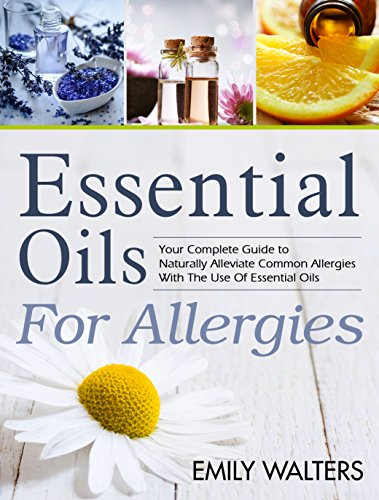 Essential Oils For Allergies: Your Complete Guide to Alleviating Common Allergies With The Use Of Essential Oils by [Walters, Emily]