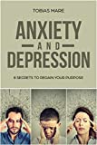 Anxiety and Depression: 8 Secrets to Regain Your Purpose (Anxiety Books, Anxiety Help, Depression Guide, Depression Cure)