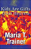 Kids Are Gifts from Heaven, Maria T. Trainer, 1448983819