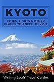 Kyoto: Cities, Sights & Other Places You Need to Visit (Tokyo, Yokohama, Osaka, Nagoya, Kyoto, Kawasaki, Saitama) (Volume 5)