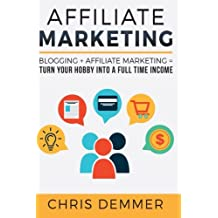 Affiliate Marketing: Blogging + Affiliate Marketing = Turn Your Hobby Into A Full Time Income (Blogging, Make...