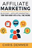 Affiliate Marketing: Blogging + Affiliate Marketing = Turn Your Hobby Into A Full Time Income (Blogging, Make Money Blogging, Affiliate Marketing, ... Profit, Blogging For Beginners) (Volume 2)