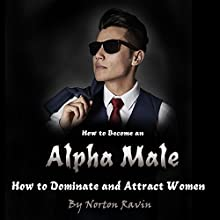 How to Become an Alpha Male: How to Dominate and Attract Women Audiobook by Norton Ravin Narrated by Stephen Low