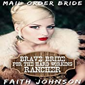 Mail Order Bride: Brave Bride for the Hard Working Rancher: Brave Frontier Brides, Book 6 | Faith Johnson