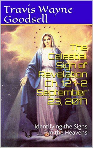 The Celestial Sign of Revelation Ch. 12:1-2 September 23, 2017: Identifying the Signs In the Heavens