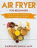 Air Fryer Cookbook :  Air Fryer Cookbook For Beginners: Healthy & Super Easy Air Fry Everyday Recipes