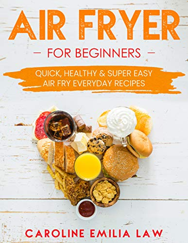 Air Fryer For Beginners: Quick, Healthy & Super Easy Air Fry Everyday Recipes by Caroline Emilia Law