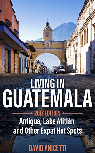 Living in Guatemala, 2017 Edition: Antigua, Lake Atitlan and Other Expat Hot Spots