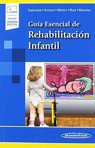 Guía Esencial de Rehabilitación Infantil por Espinosa Jorge, Juan,Arroyo Riaño, Olga,Martín Maroto, Paz,Ruiz Molina, Diego,Moreno Palacios, Juan Antonio