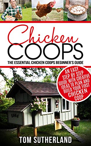 Chicken Coops : The Essential Chicken Coops Beginner's Guide: An Easy Step By Step Guide With Creative Ideas To Plan And Build Your First Chicken Coop ... Coop Plans,Farming,Raising Chickens) by [Sutherland, Tom]