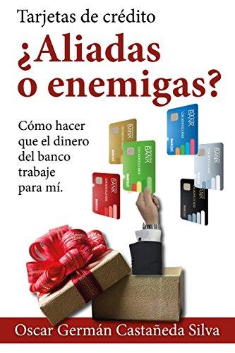 Tarjetas de Crédito ¿Aliadas o Enemigas?: Como Hacer que el dinero del Banco Trabaje para Usted (Spanish Edition)