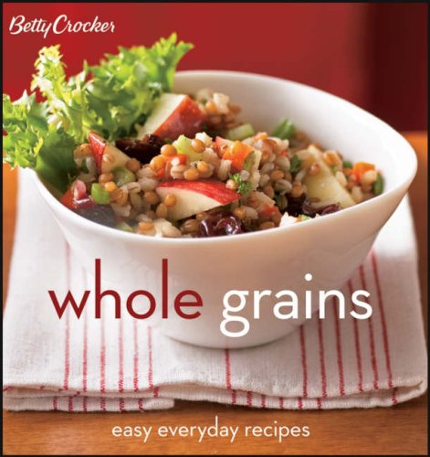 Betty Crocker Whole Grains: Easy Everyday Recipes by Betty Crocker Editors