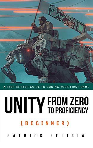 Unity From Zero to Proficiency (Beginner) [Third Edition, for Unity 2019]:  A step-by-step guide to coding your first game with Unity in C#  [Third