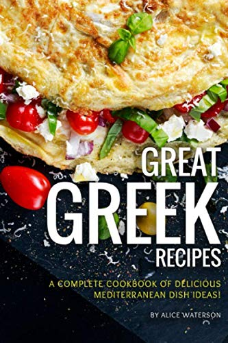 Great Greek Recipes: A Complete Cookbook of Delicious Mediterranean Dish Ideas! by Alice Waterson