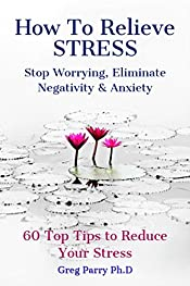 How To Relieve Stress: Stop Worrying, Eliminate Negativity and Anxiety. 60 Top Tips to Reduce Your Stress