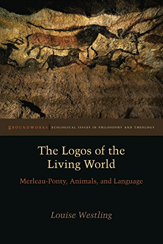 The Logos of the Living World: Merleau-Ponty, Animals, and Language (Groundworks: Ecological Issues in Philosophy and Theology)