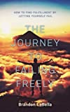 The Journey To Failing Freely: How To Find Fulfillment By Letting Yourself Fail