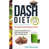 Dash Diet For Beginners Guide: The Complete Dash Diet For Beginners Guide To Reduce Your High Blood Pressure, Sodium Intake & Eat Nutritious Foods For A Healthy Lifestyle