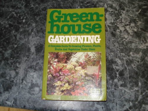 Greenhouse Gardening: A Complete Guide to Growing Flowers, Plants, Fruits and Vegetables Under Glass