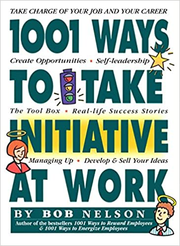 1001 Ways to Take Initiative at Work: Bob Nelson Ph.D ...