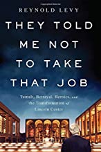 They Told Me Not to Take that Job: Tumult, Betrayal, Heroics, and the Transformation of Lincoln Center