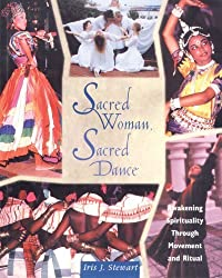 Sacred Woman, Sacred Dance: Awakening Spirituality Through Movement and Ritual by Iris J. Stewart (2013-01-16)