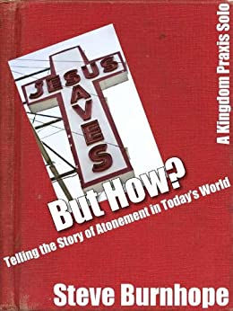 Jesus Saves… But How? Telling the Story of Atonement in Today's World [A Kingdom Praxis Solo] by [Burnhope, Steve]
