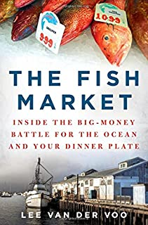 Book Cover: The Fish Market: Inside the Big-Money Battle for the Ocean and Your Dinner Plate