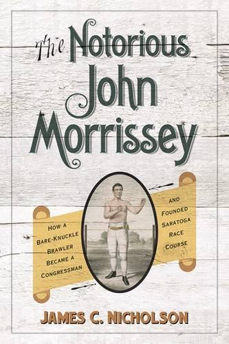 The Notorious John Morrissey: How a Bare-Knuckle Brawler Became a Congressman and Founded Saratoga Race (Bare Knuckle Boxers)