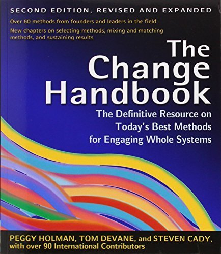 The Change Handbook: The Definitive Resource on Today's Best Methods for Engaging Whole Systems 2nd edition by Peggy Holman, Tom Devane, Steven Cady (2007) (Change Handbook)