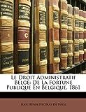 Le Droit Administratif Belge, Jean Henri Nicolas De Fooz, 1146352042