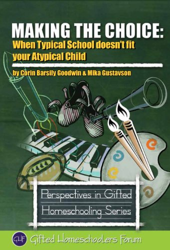Making the Choice: When Typical School Doesn't Fit Your Atypical Child (Perspectives in Gifted Homeschooling Book 1)