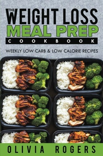 Meal Prep: The Weight Loss Meal Prep Cookbook - Weekly Low Carb & Low Calorie Recipes (High Protein Low Carb Weekly Meal Plan)