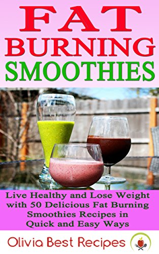 Best Fat Burning Smoothies: Live Healthy and Lose Weight with 50 Delicious Fat Burning Smoothies Recipes in Quick and Easy Ways