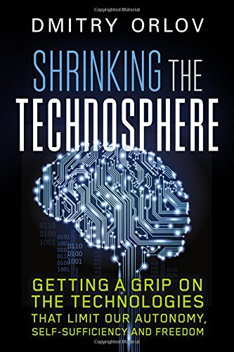 865718385 - Shrinking the Technosphere: Getting a Grip on Technologies that Limit our Autonomy, Self-Sufficiency and Freedom