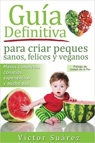 Guia definitiva para criar peques sanos, felices y veganos: Desde el embarazo, lactancia y hasta los primeros años del bebe. Información teórica y ... para ...
