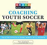 Knack Coaching Youth Soccer: Step-By-Step Instruction On Strategy, Mechanics, Drills, And Winning (Knack: Make It Easy)