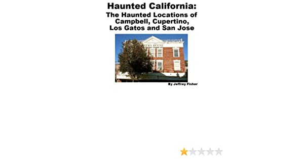 Haunted California The Haunted Locations of Campbell Cupertino Los Gatos and San Jose