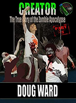 Creator; The True Story of the Zombie Apocalypse Part 3 by [Ward,Doug]