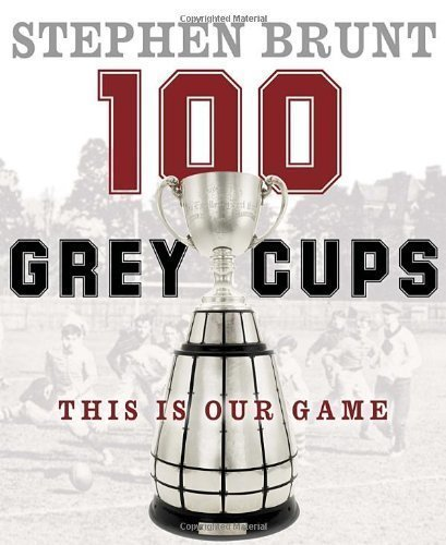 100 Grey Cups: This Is Our Game by Stephen Brunt (Sep 20 2012)